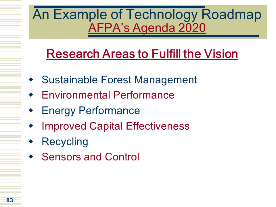 83 An Example of Technology Roadmap AFPA's Agenda 2020 Research Areas to Fulfill the Vision  Sustainable Forest Management  Environmental Performanc