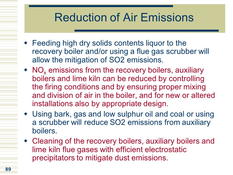 89 Reduction of Air Emissions  Feeding high dry solids contents liquor to the recovery boiler and/or using a flue gas scrubber will allow the mitigat