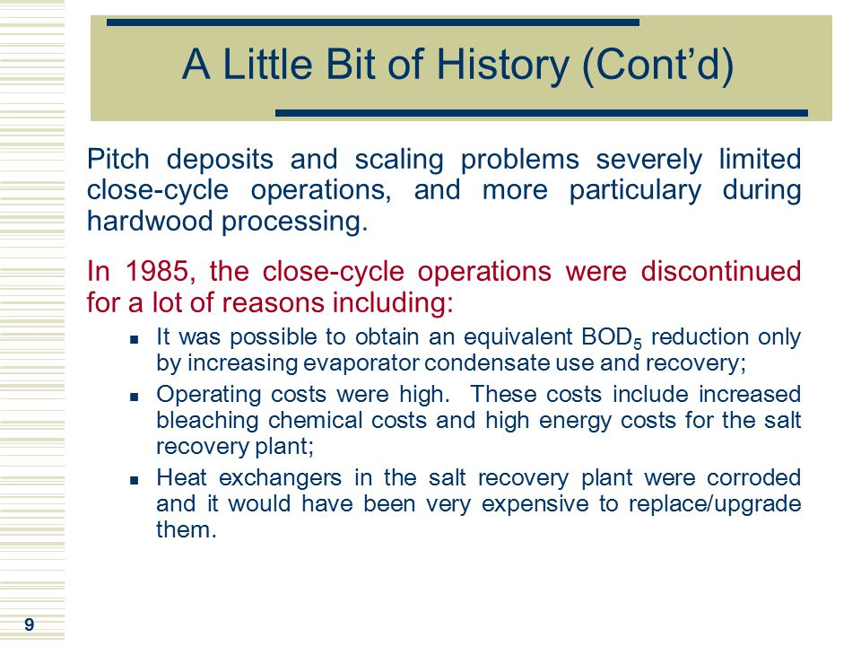 40 Close-Cycle Upgrade: Results and Benefits  Benefits of the CC-TCF process are summarized in the following table (these are additional to the ones due to the implementation of the other previous plant modifications): Bleach plant steam useReduction of 43% Lime-Kiln gas useReduction of 5% Bleach plant effluentReduction of 13% Mill effluentReduction of 31& Mill process water use Reduction of 19% (Excludes part of cooling water and non-contact process water) Pulp productionIncrease of 5% Mill electricity useNo difference  The CC-TCF had some negative impacts on pulp quality (strength) but they were negligible.