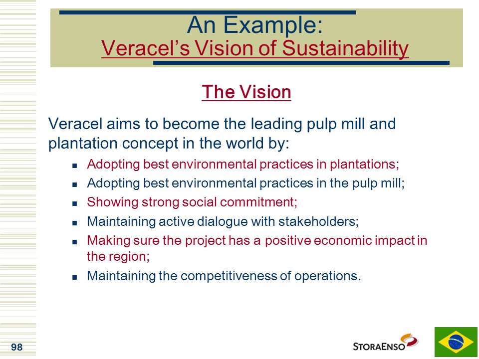 98 An Example: Veracel's Vision of Sustainability The Vision Veracel aims to become the leading pulp mill and plantation concept in the world by: Adop