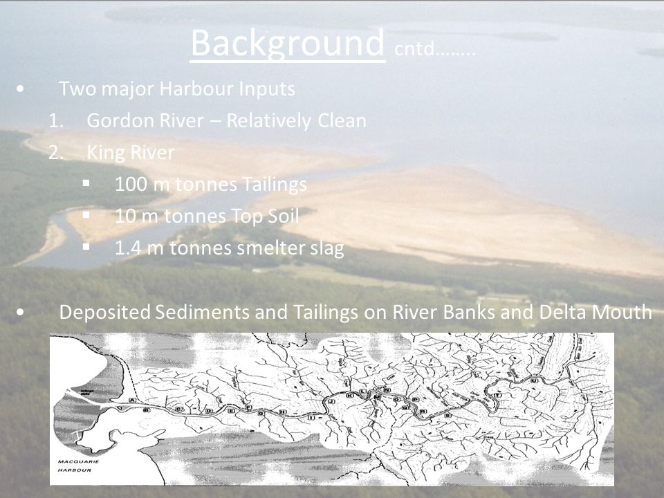 Background cntd…….. Two major Harbour Inputs 1.Gordon River – Relatively Clean 2.King River  100 m tonnes Tailings  10 m tonnes Top Soil  1.4 m ton