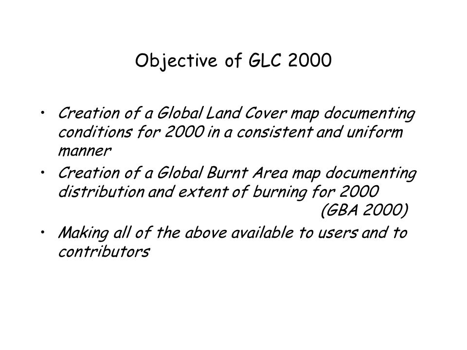 Objective of GLC 2000 Creation of a Global Land Cover map documenting conditions for 2000 in a consistent and uniform manner Creation of a Global Burn