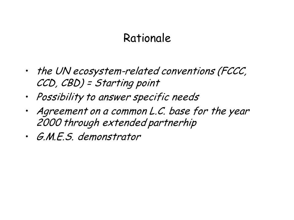 Rationale the UN ecosystem-related conventions (FCCC, CCD, CBD) = Starting point Possibility to answer specific needs Agreement on a common L.C. base
