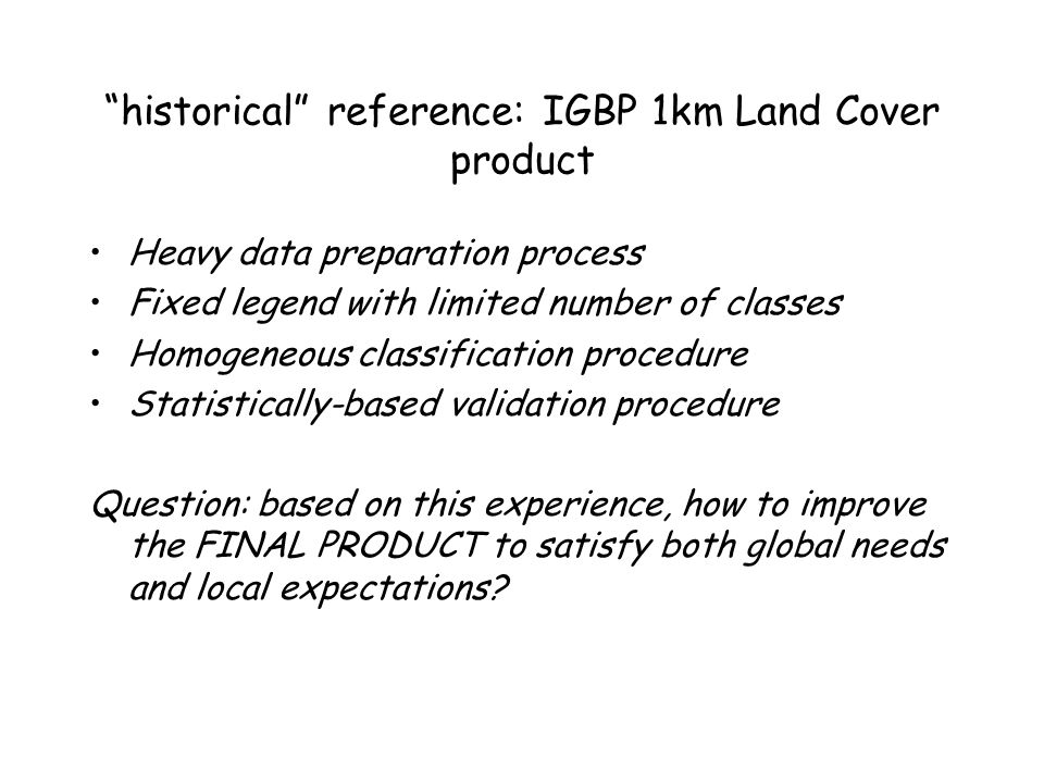 """historical"" reference: IGBP 1km Land Cover product Heavy data preparation process Fixed legend with limited number of classes Homogeneous classificat"