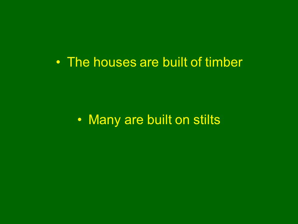The houses are built of timber Many are built on stilts