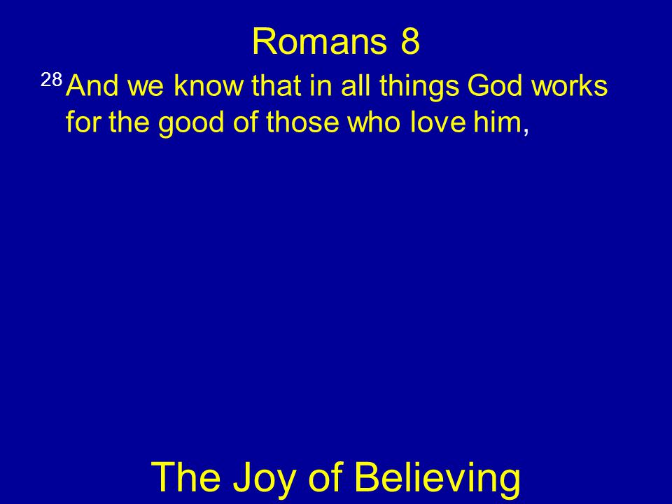Romans 8 28 And we know that in all things God works for the good of those who love him, The Joy of Believing
