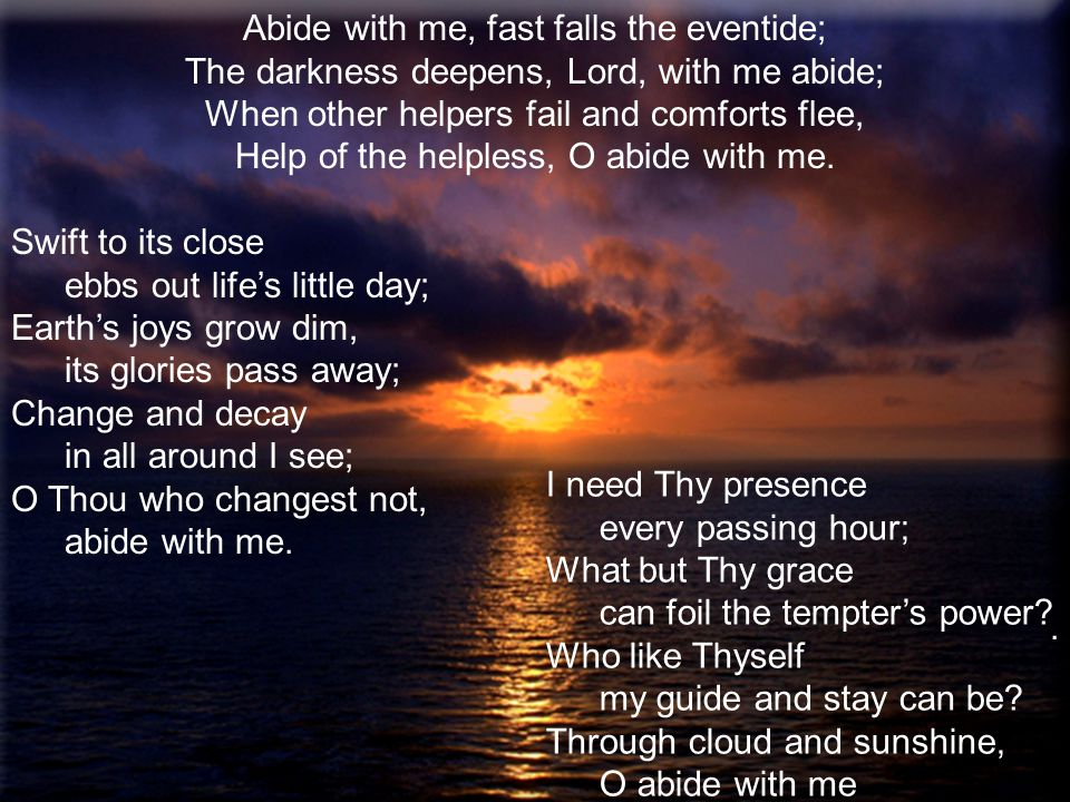 Abide with me, fast falls the eventide; The darkness deepens, Lord, with me abide; When other helpers fail and comforts flee, Help of the helpless, O