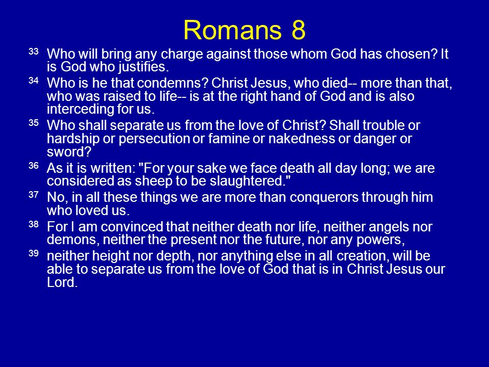 Romans 8 33 Who will bring any charge against those whom God has chosen? It is God who justifies. 34 Who is he that condemns? Christ Jesus, who died--