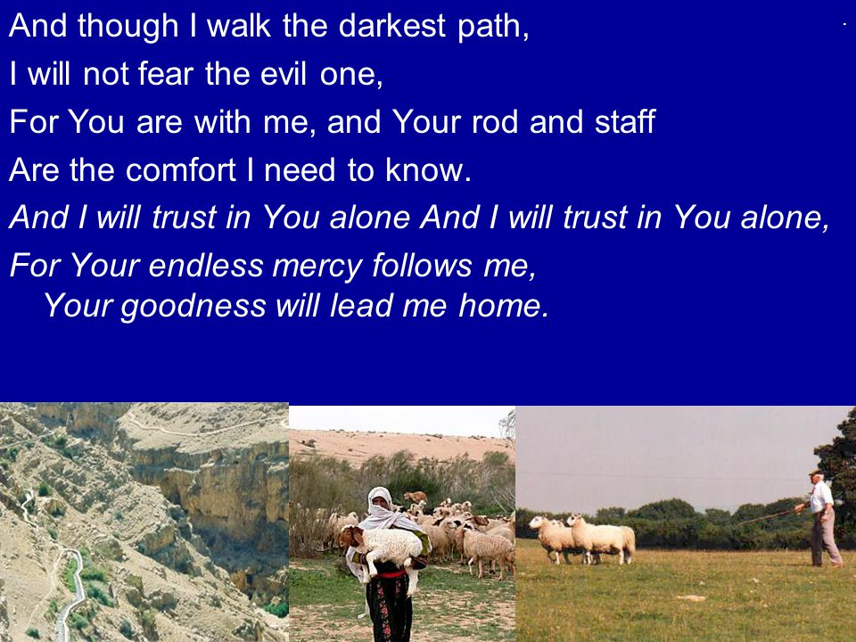 And though I walk the darkest path, I will not fear the evil one, For You are with me, and Your rod and staff Are the comfort I need to know. And I wi