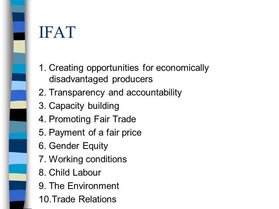 Other Fair Trade - IFAT Self-Assessment against the Fair Trade organisations standards IFAT Code of Practice 10 standards for Fair Trade support organisations Peer review between trading partners –share their Self-Assessment reports External verification –random % of Self Assessment reports reviewed No product standards No specific producer standards http://www.ifat.org/