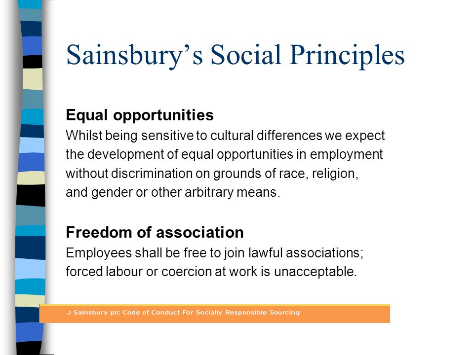 Sainsbury's Social Principles Health and safety Policies and procedures for health and safety will be established which are appropriate to the industry.