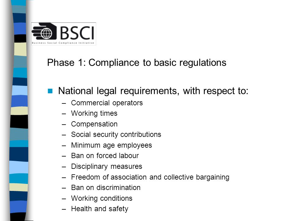 BSCI Performance level: mainly social requirements and a few basic environmental requirements The social requirements are based on relevant ILO Conventions and United Nations human rights: internationally recognised and applied.