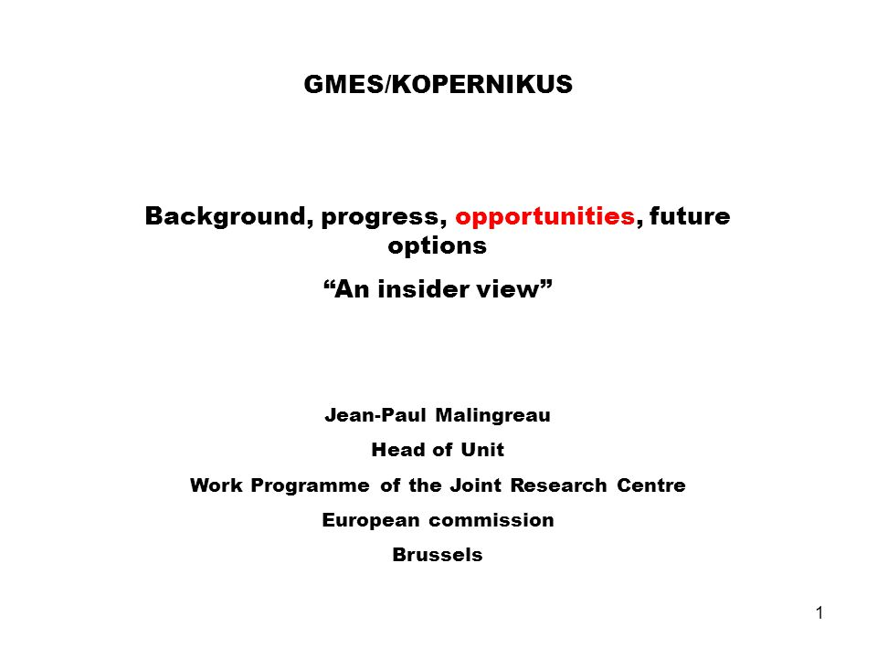 1 GMES/KOPERNIKUS Background, progress, opportunities, future options An insider view Jean-Paul Malingreau Head of Unit Work Programme of the Joint Research Centre European commission Brussels