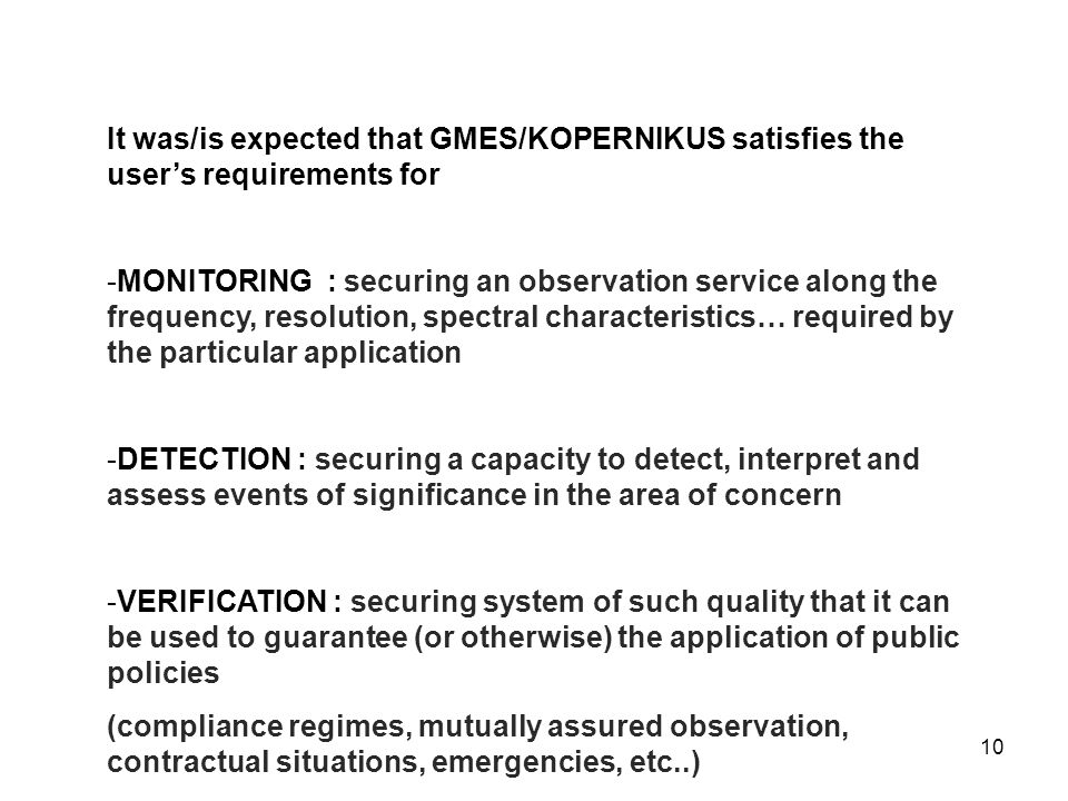 10 It was/is expected that GMES/KOPERNIKUS satisfies the user's requirements for -MONITORING : securing an observation service along the frequency, resolution, spectral characteristics… required by the particular application -DETECTION : securing a capacity to detect, interpret and assess events of significance in the area of concern -VERIFICATION : securing system of such quality that it can be used to guarantee (or otherwise) the application of public policies (compliance regimes, mutually assured observation, contractual situations, emergencies, etc..)