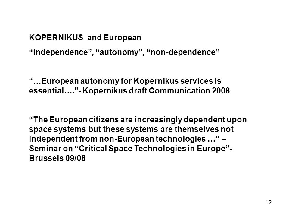 12 KOPERNIKUS and European independence , autonomy , non-dependence …European autonomy for Kopernikus services is essential…. - Kopernikus draft Communication 2008 The European citizens are increasingly dependent upon space systems but these systems are themselves not independent from non-European technologies … – Seminar on Critical Space Technologies in Europe - Brussels 09/08