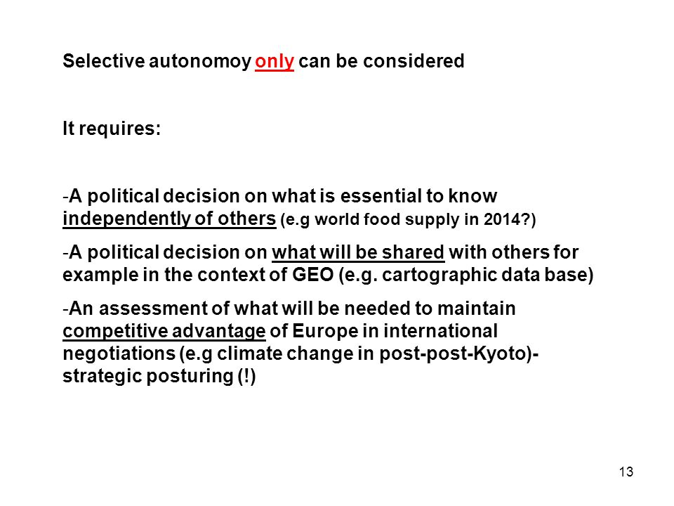 13 Selective autonomoy only can be considered It requires: -A political decision on what is essential to know independently of others (e.g world food supply in 2014 ) -A political decision on what will be shared with others for example in the context of GEO (e.g.