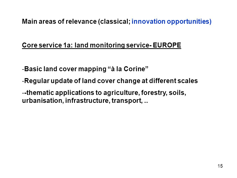 15 Main areas of relevance (classical; innovation opportunities) Core service 1a: land monitoring service- EUROPE -Basic land cover mapping à la Corine -Regular update of land cover change at different scales --thematic applications to agriculture, forestry, soils, urbanisation, infrastructure, transport,..