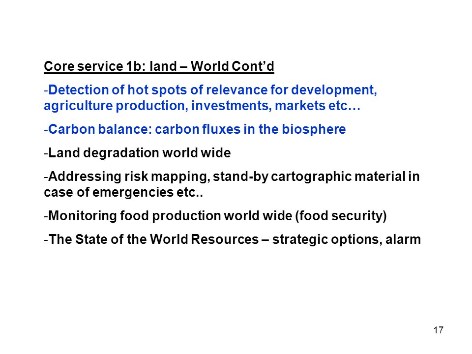 17 Core service 1b: land – World Cont'd -Detection of hot spots of relevance for development, agriculture production, investments, markets etc… -Carbon balance: carbon fluxes in the biosphere -Land degradation world wide -Addressing risk mapping, stand-by cartographic material in case of emergencies etc..