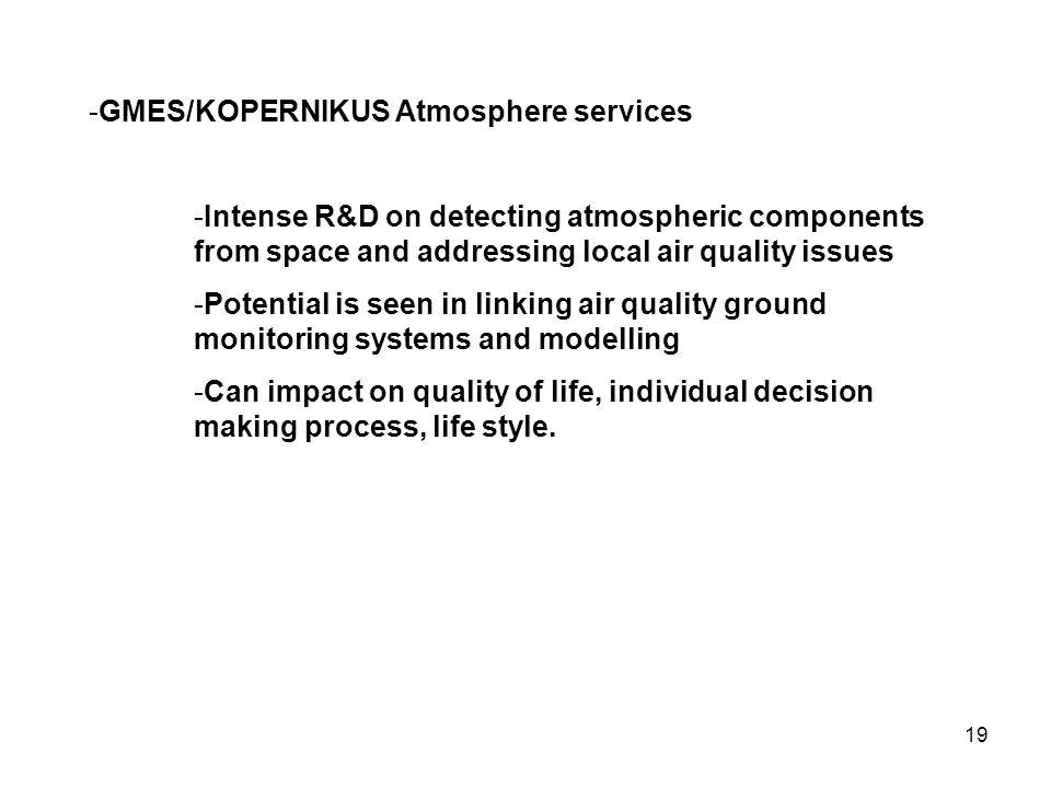 19 -GMES/KOPERNIKUS Atmosphere services -Intense R&D on detecting atmospheric components from space and addressing local air quality issues -Potential is seen in linking air quality ground monitoring systems and modelling -Can impact on quality of life, individual decision making process, life style.