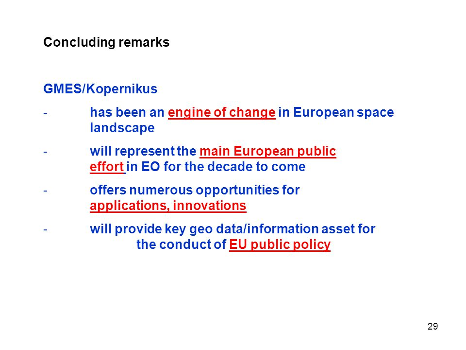29 Concluding remarks GMES/Kopernikus -has been an engine of change in European space landscape -will represent the main European public effort in EO for the decade to come -offers numerous opportunities for applications, innovations -will provide key geo data/information asset for the conduct of EU public policy