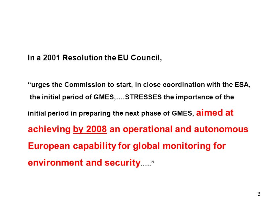 3 In a 2001 Resolution the EU Council, urges the Commission to start, in close coordination with the ESA, the initial period of GMES,….STRESSES the importance of the initial period in preparing the next phase of GMES, aimed at achieving by 2008 an operational and autonomous European capability for global monitoring for environment and security …..