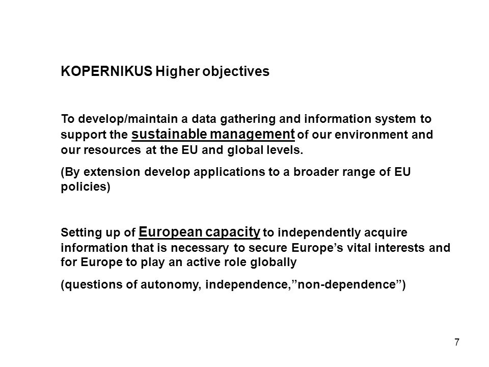 7 KOPERNIKUS Higher objectives To develop/maintain a data gathering and information system to support the sustainable management of our environment and our resources at the EU and global levels.