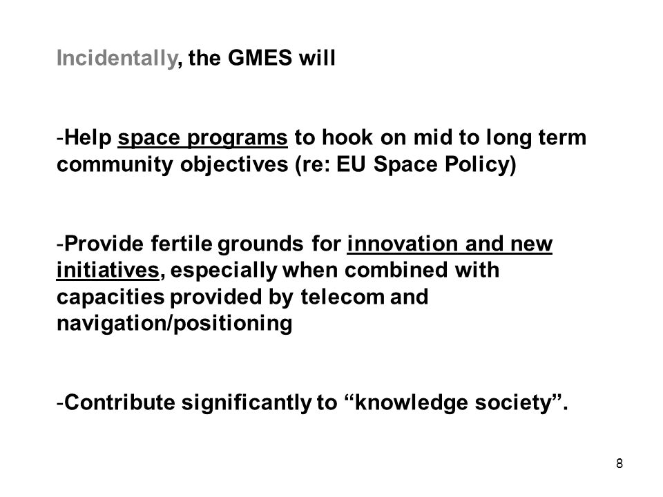 8 Incidentally, the GMES will -Help space programs to hook on mid to long term community objectives (re: EU Space Policy) -Provide fertile grounds for innovation and new initiatives, especially when combined with capacities provided by telecom and navigation/positioning -Contribute significantly to knowledge society .