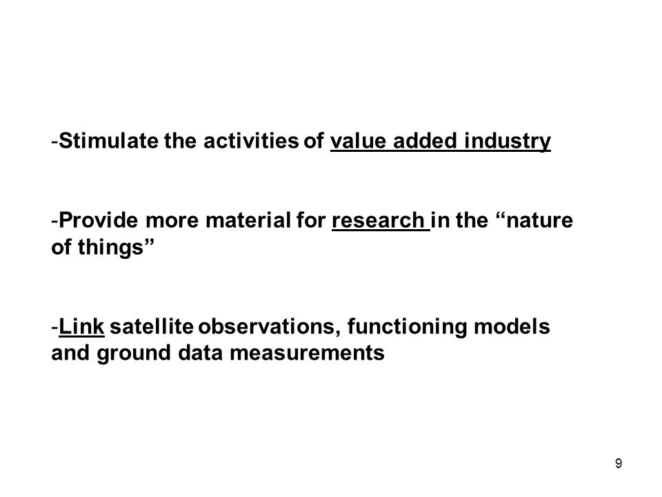 9 -Stimulate the activities of value added industry -Provide more material for research in the nature of things -Link satellite observations, functioning models and ground data measurements