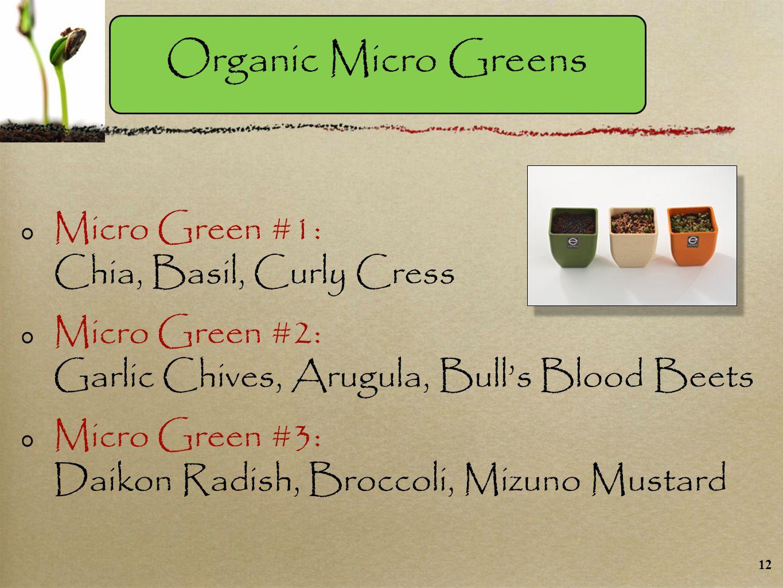 Micro Green #1: Chia, Basil, Curly Cress Micro Green #2: Garlic Chives, Arugula, Bull's Blood Beets Micro Green #3: Daikon Radish, Broccoli, Mizuno Mustard Organic Micro Greens 12