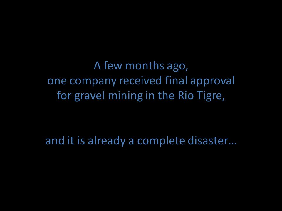 A few months ago, one company received final approval for gravel mining in the Rio Tigre, and it is already a complete disaster…
