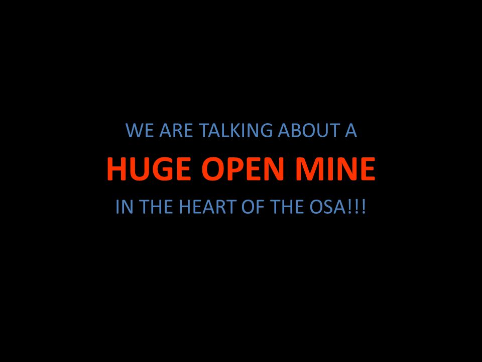 WE ARE TALKING ABOUT A HUGE OPEN MINE IN THE HEART OF THE OSA!!!