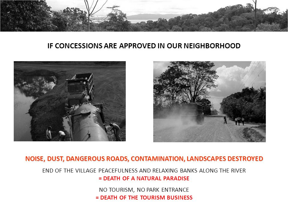 IF CONCESSIONS ARE APPROVED IN OUR NEIGHBORHOOD NOISE, DUST, DANGEROUS ROADS, CONTAMINATION, LANDSCAPES DESTROYED END OF THE VILLAGE PEACEFULNESS AND RELAXING BANKS ALONG THE RIVER = DEATH OF A NATURAL PARADISE NO TOURISM, NO PARK ENTRANCE = DEATH OF THE TOURISM BUSINESS