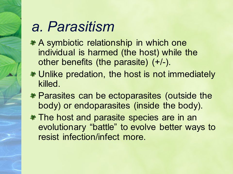 a. Parasitism A symbiotic relationship in which one individual is harmed (the host) while the other benefits (the parasite) (+/-). Unlike predation, t