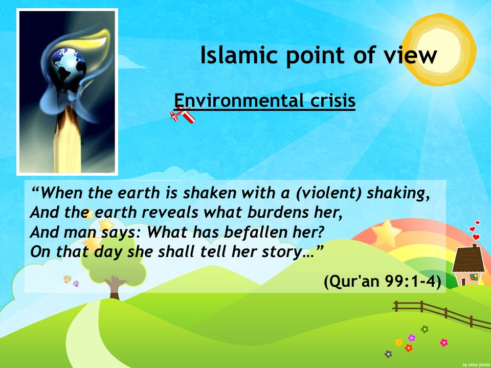 Islamic point of view Environmental crisis When the earth is shaken with a (violent) shaking, And the earth reveals what burdens her, And man says: What has befallen her.