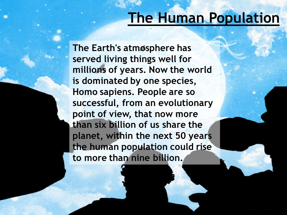 The Human Population The Earth s atmosphere has served living things well for millions of years.