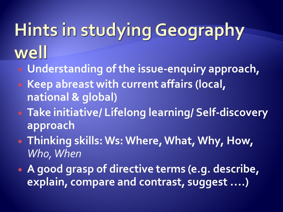  Understanding of the issue-enquiry approach,  Keep abreast with current affairs (local, national & global)  Take initiative/ Lifelong learning/ Self-discovery approach  Thinking skills: Ws: Where, What, Why, How, Who, When  A good grasp of directive terms (e.g.