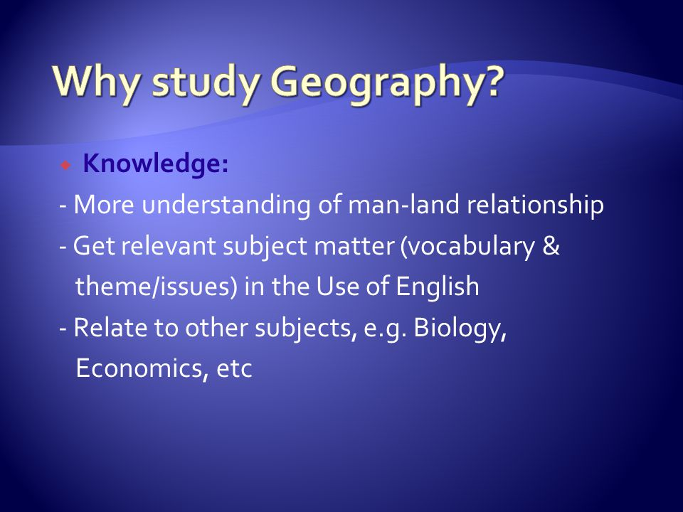  Knowledge: - More understanding of man-land relationship - Get relevant subject matter (vocabulary & theme/issues) in the Use of English - Relate to other subjects, e.g.