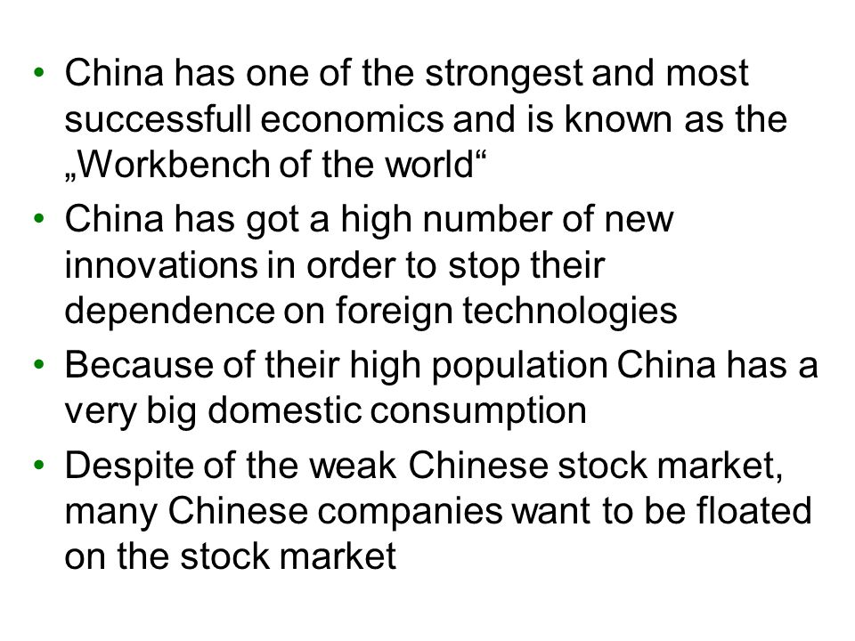 "China has one of the strongest and most successfull economics and is known as the ""Workbench of the world China has got a high number of new innovations in order to stop their dependence on foreign technologies Because of their high population China has a very big domestic consumption Despite of the weak Chinese stock market, many Chinese companies want to be floated on the stock market"