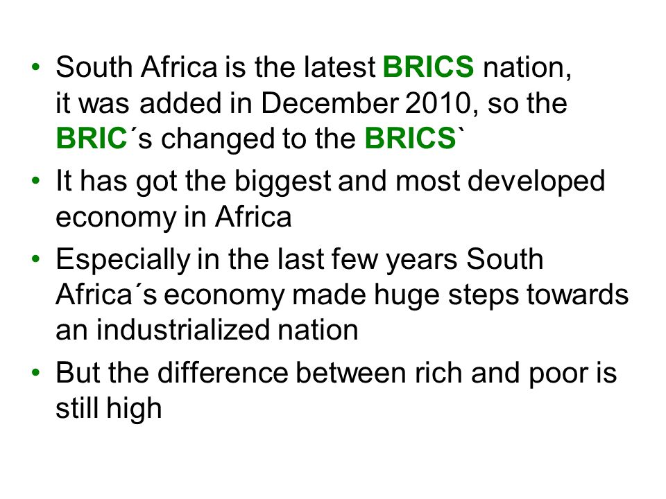 South Africa is the latest BRICS nation, it was added in December 2010, so the BRIC´s changed to the BRICS` It has got the biggest and most developed economy in Africa Especially in the last few years South Africa´s economy made huge steps towards an industrialized nation But the difference between rich and poor is still high