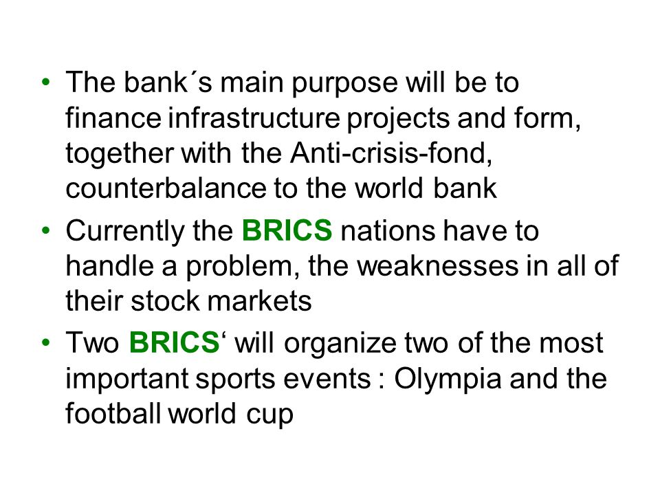The bank´s main purpose will be to finance infrastructure projects and form, together with the Anti-crisis-fond, counterbalance to the world bank Currently the BRICS nations have to handle a problem, the weaknesses in all of their stock markets Two BRICS' will organize two of the most important sports events : Olympia and the football world cup