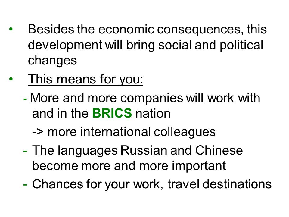 Besides the economic consequences, this development will bring social and political changes This means for you: - More and more companies will work with and in the BRICS nation -> more international colleagues -The languages Russian and Chinese become more and more important -Chances for your work, travel destinations