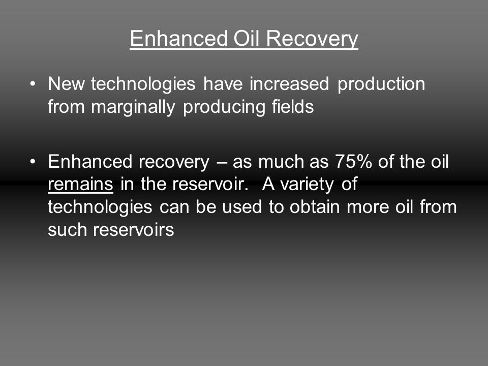 Enhanced Oil Recovery New technologies have increased production from marginally producing fields Enhanced recovery – as much as 75% of the oil remains in the reservoir.