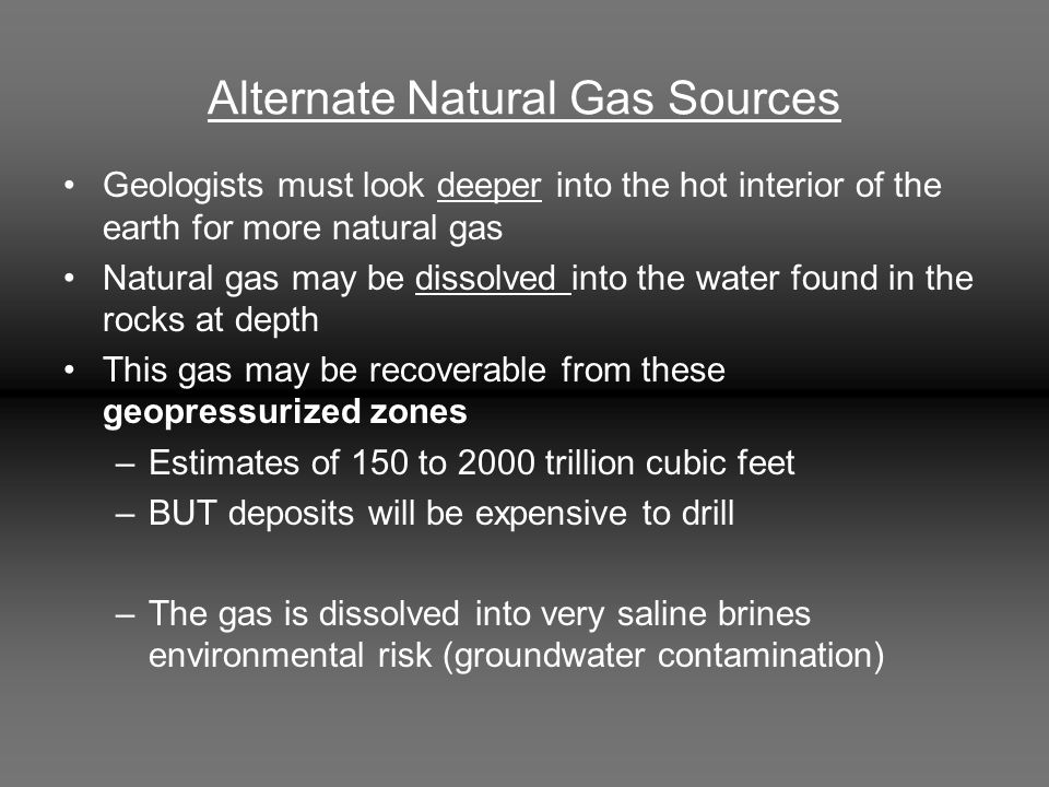 Alternate Natural Gas Sources Geologists must look deeper into the hot interior of the earth for more natural gas Natural gas may be dissolved into th