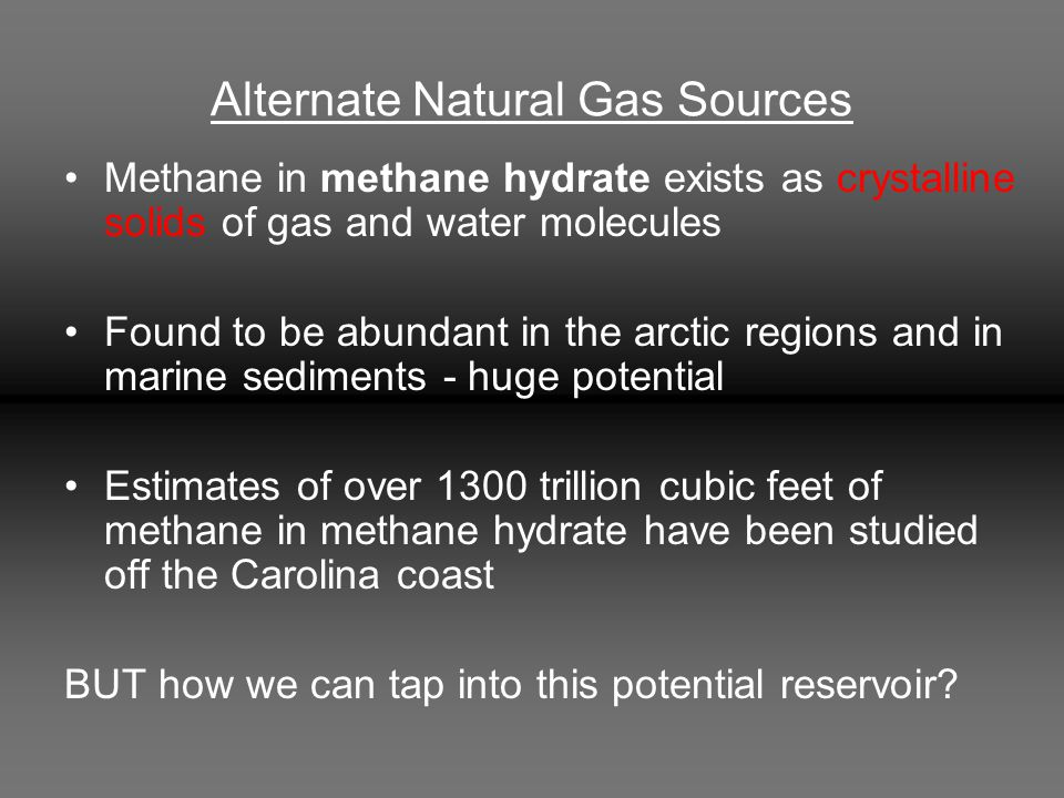 Alternate Natural Gas Sources Methane in methane hydrate exists as crystalline solids of gas and water molecules Found to be abundant in the arctic regions and in marine sediments - huge potential Estimates of over 1300 trillion cubic feet of methane in methane hydrate have been studied off the Carolina coast BUT how we can tap into this potential reservoir