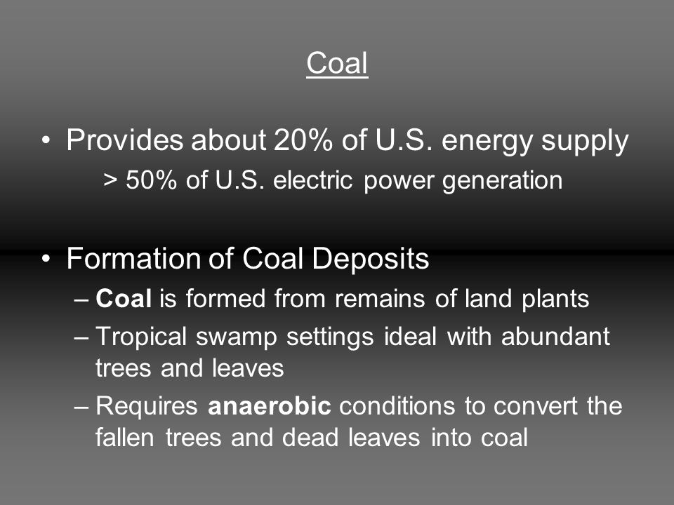 Coal Provides about 20% of U.S. energy supply > 50% of U.S. electric power generation Formation of Coal Deposits –Coal is formed from remains of land