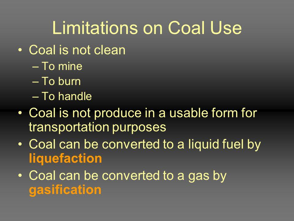 Limitations on Coal Use Coal is not clean –To mine –To burn –To handle Coal is not produce in a usable form for transportation purposes Coal can be co