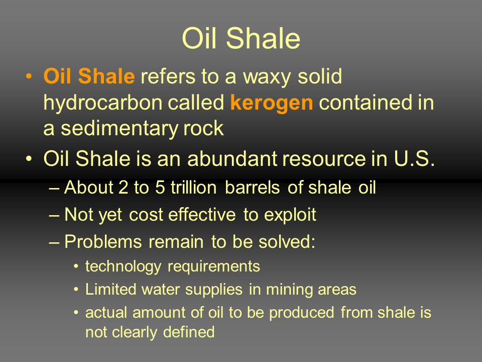 Oil Shale Oil Shale refers to a waxy solid hydrocarbon called kerogen contained in a sedimentary rock Oil Shale is an abundant resource in U.S. –About