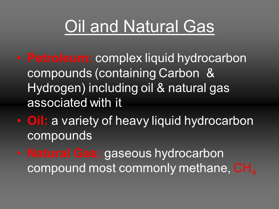 Oil and Natural Gas Petroleum: complex liquid hydrocarbon compounds (containing Carbon & Hydrogen) including oil & natural gas associated with it Oil: