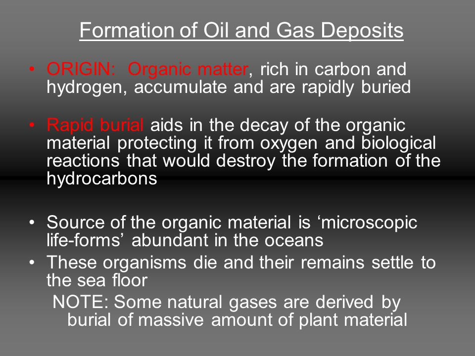 Formation of Oil and Gas Deposits ORIGIN: Organic matter, rich in carbon and hydrogen, accumulate and are rapidly buried Rapid burial aids in the deca