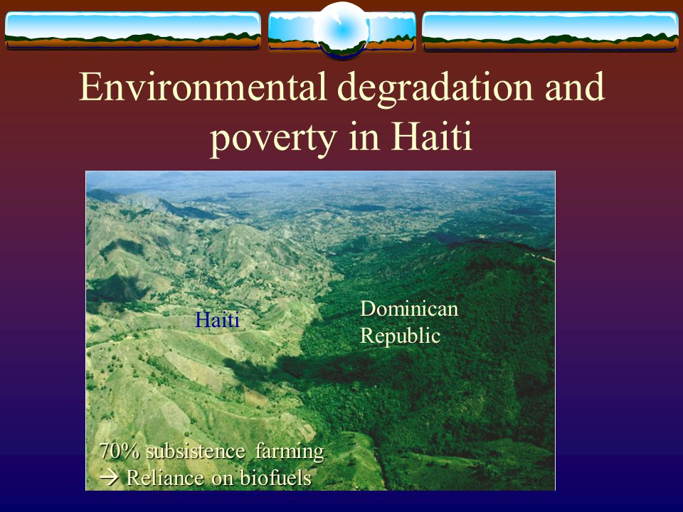 Environmental degradation and poverty in Haiti Haiti Dominican Republic 70% subsistence farming  Reliance on biofuels